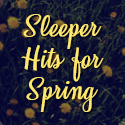 Sleeper Hits for Spring